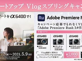 【締切間近】『α6400』購入で「Adobe Premiere Rush 3カ月無料版」プレゼント&Vlogアクセサリーが2,000円お得!『 αスタートアップ Vlogスプリングキャンペーン』は5月9日まで!